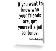 If you want to know who your friends are, get yourself a jail sentence. Greeting Card
