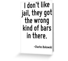 I don't like jail, they got the wrong kind of bars in there. Greeting Card