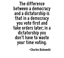 The difference between a democracy and a dictatorship is that in a democracy you vote first and take orders later; in a dictatorship you don't have to waste your time voting. Photographic Print