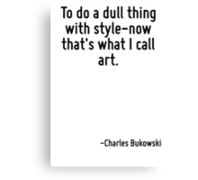 To do a dull thing with style-now that's what I call art. Canvas Print
