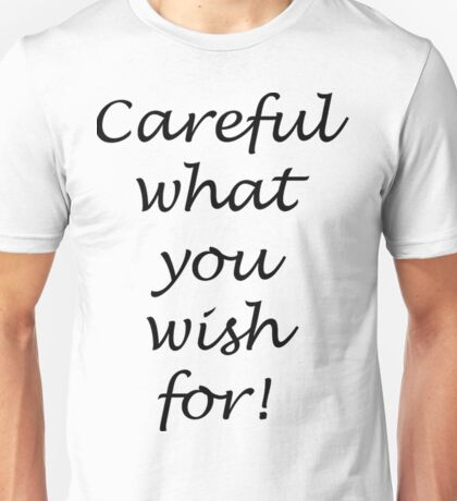 Careful what you wish for! Unisex T-Shirt
