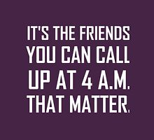IT'S THE FRIENDS YOU CAN CALL UP AT 4 A.M. THAT MATTER Unisex T-Shirt