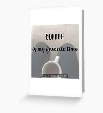 COFFEE is My Favorite Time  Greeting Card