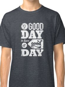 It's a Good Day to Have a Good Day (White) Classic T-Shirt