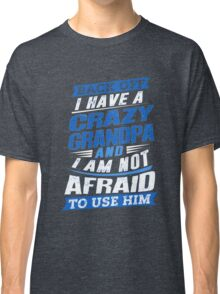 I Have A Crazy Grandpa And I'm Not Afraid To Use Him Classic T-Shirt