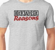 Because Reasons Unisex T-Shirt