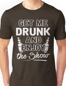Get me drunk and enjoy the show shirt Unisex T-Shirt