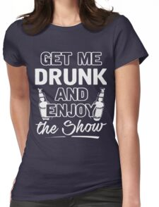 Get me drunk and enjoy the show shirt Womens Fitted T-Shirt