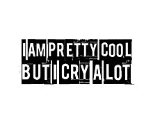 I am pretty cool but I cry a lot. Funny quote. Photographic Print