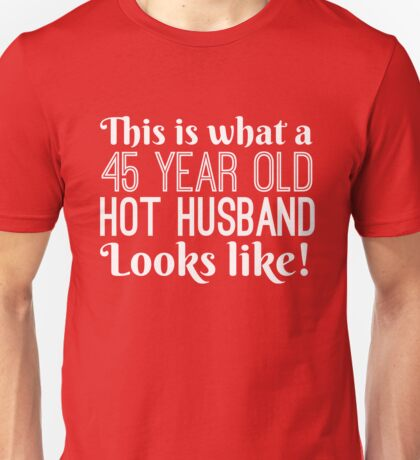45 Year Old Hot Husband Looks Like  Unisex T-Shirt