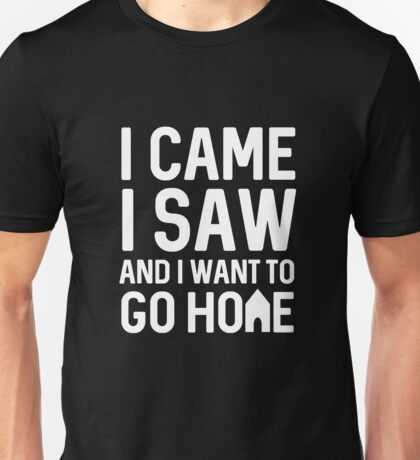 I Came I Saw And I Want To Go Home Unisex T-Shirt