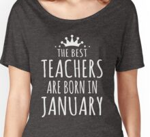THE BEST TEACHERS ARE BORN IN JANUARY Women's Relaxed Fit T-Shirt