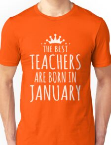 THE BEST TEACHERS ARE BORN IN JANUARY Unisex T-Shirt