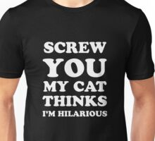 Screw You My Cat Thinks I'm Hilarious Unisex T-Shirt