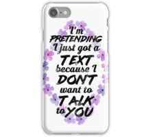 I'm Pretending I Just Got a Text Because I Don't Want To Talk To You. iPhone Case/Skin