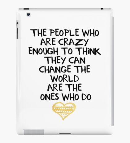PEOPLE WHO ARE CRAZY ENOUGH CHANGE THE WORLD - wisdom quote iPad Case/Skin