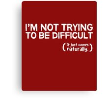 I'm not trying to be difficult, it just comes naturally Canvas Print