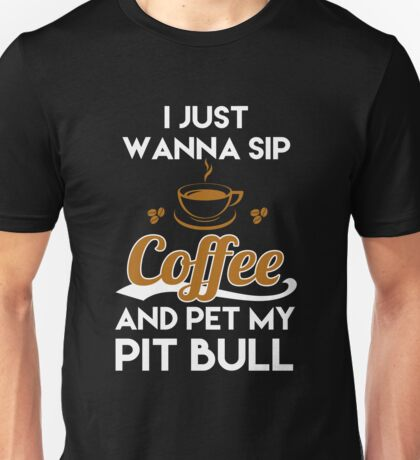 JUST WANNA SIP COFFEE AND PET MY PIT BULL Unisex T-Shirt