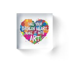 Take Your Broken Heart, Make it into Art Acrylic Block