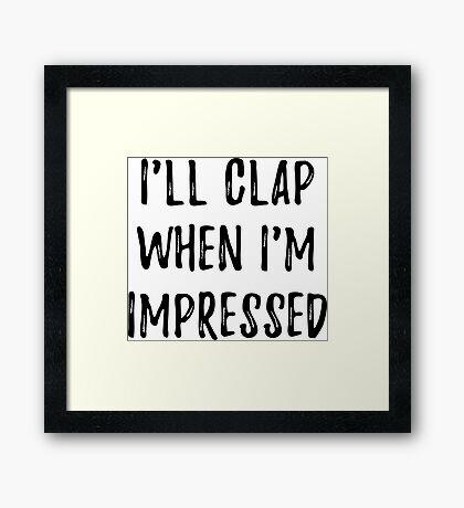 Clap when i'm impressed Framed Print