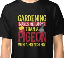 Gardening Makes Me Happier Than a Pigeon With a French Fry Classic T-Shirt