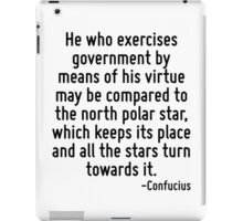 He who exercises government by means of his virtue may be compared to the north polar star, which keeps its place and all the stars turn towards it. iPad Case/Skin