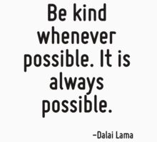 Be kind whenever possible. It is always possible. by Quotr