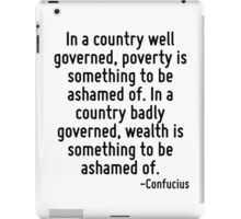 In a country well governed, poverty is something to be ashamed of. In a country badly governed, wealth is something to be ashamed of. iPad Case/Skin