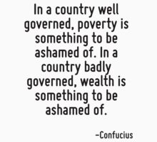 In a country well governed, poverty is something to be ashamed of. In a country badly governed, wealth is something to be ashamed of. by Quotr