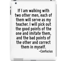 If I am walking with two other men, each of them will serve as my teacher. I will pick out the good points of the one and imitate them, and the bad points of the other and correct them in myself. iPad Case/Skin