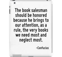 The book salesman should be honored because he brings to our attention, as a rule, the very books we need most and neglect most. iPad Case/Skin