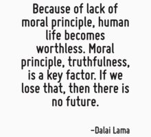 Because of lack of moral principle, human life becomes worthless. Moral principle, truthfulness, is a key factor. If we lose that, then there is no future. by Quotr