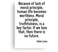 Because of lack of moral principle, human life becomes worthless. Moral principle, truthfulness, is a key factor. If we lose that, then there is no future. Canvas Print
