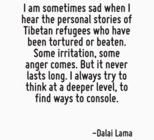 I am sometimes sad when I hear the personal stories of Tibetan refugees who have been tortured or beaten. Some irritation, some anger comes. But it never lasts long. I always try to think at a deeper by Quotr