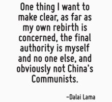 One thing I want to make clear, as far as my own rebirth is concerned, the final authority is myself and no one else, and obviously not China's Communists. by Quotr