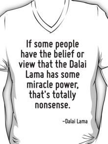 If some people have the belief or view that the Dalai Lama has some miracle power, that's totally nonsense. T-Shirt