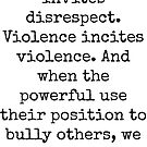 Disrespect invites disrespect. Violence incites violence. And when the powerful use their position to bully others, we all lose. by Kristina Gale