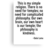 This is my simple religion. There is no need for temples; no need for complicated philosophy. Our own brain, our own heart is our temple; the philosophy is kindness. Canvas Print