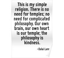 This is my simple religion. There is no need for temples; no need for complicated philosophy. Our own brain, our own heart is our temple; the philosophy is kindness. Poster