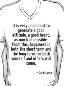 It is very important to generate a good attitude, a good heart, as much as possible. From this, happiness in both the short term and the long term for both yourself and others will come. T-Shirt