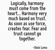 Logically, harmony must come from the heart... Harmony very much based on trust. As soon as use force, creates fear. Fear and trust cannot go together. by Quotr