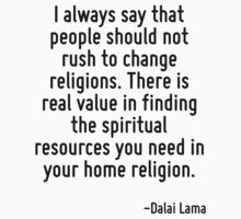 I always say that people should not rush to change religions. There is real value in finding the spiritual resources you need in your home religion. by Quotr