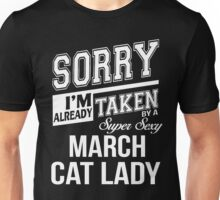 Sorry I'm already taken by a super sexy March Cat Lady Unisex T-Shirt