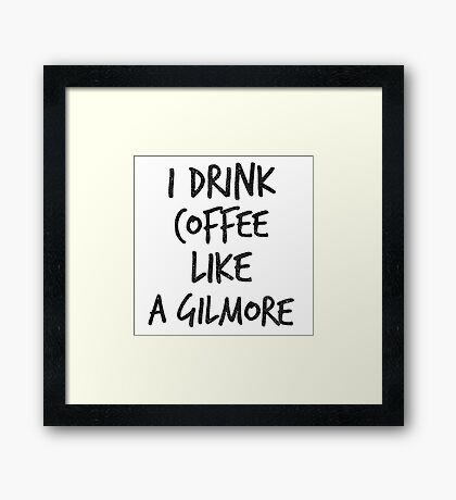 I Drink Coffee Like A Gilmore - Funny TV Quote Framed Print
