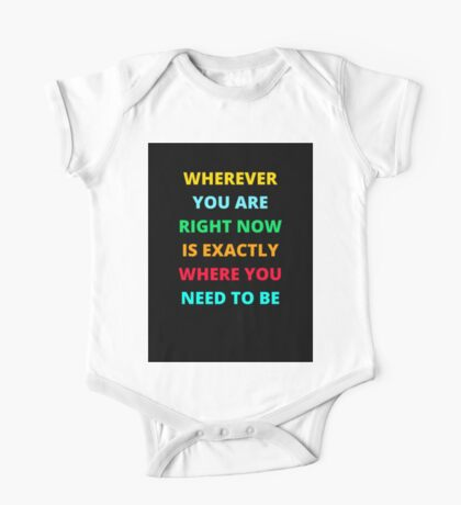 WHEREVER YOU ARE RIGHT NOW IS EXACTLY WHERE YOU NEED TO BE One Piece - Short Sleeve