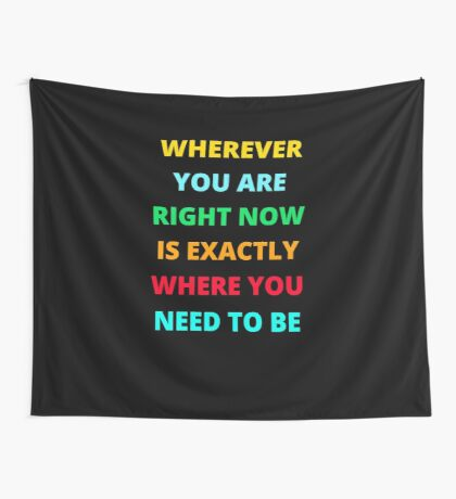 WHEREVER YOU ARE RIGHT NOW IS EXACTLY WHERE YOU NEED TO BE Wall Tapestry