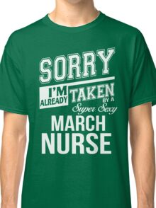 Sorry I'm already taken by a super sexy March Nurse Classic T-Shirt