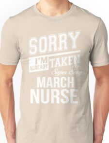 Sorry I'm already taken by a super sexy March Nurse Unisex T-Shirt