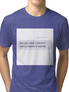Relatable Are you alive u haven't sent a meme in awhile text Tri-blend T-Shirt