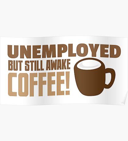 UNEMPLOYED BUT STILL AWAKE Coffee! Poster